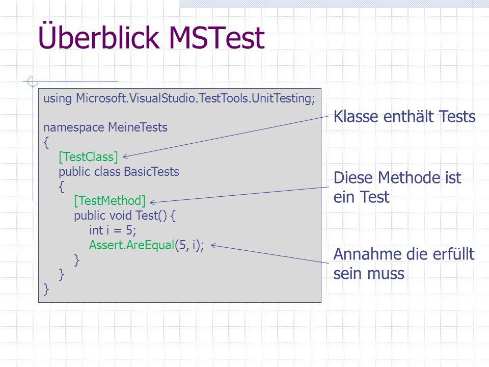 Überblick MSTest using Microsoft.VisualStudio.TestTools.UnitTesting; namespace MeineTests { [TestClass] public class BasicTests { [TestMethod] public void Test() { int i = 5; Assert.AreEqual(5, i); } Klasse enthält Tests Diese Methode ist ein Test Annahme die erfüllt sein muss