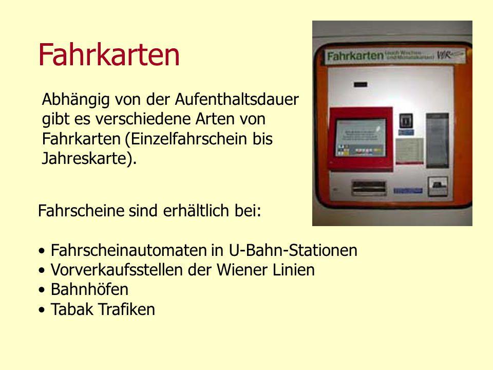 Fahrkarten Fahrscheine sind erhältlich bei: Fahrscheinautomaten in U-Bahn-Stationen Vorverkaufsstellen der Wiener Linien Bahnhöfen Tabak Trafiken Abhä