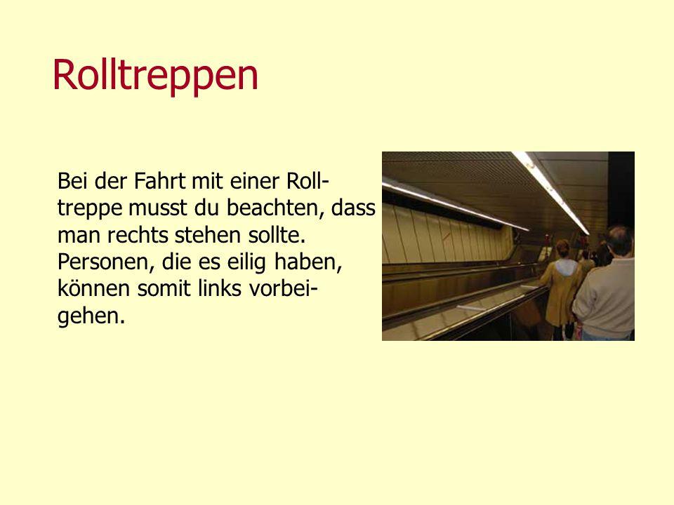 Rolltreppen Bei der Fahrt mit einer Roll- treppe musst du beachten, dass man rechts stehen sollte. Personen, die es eilig haben, können somit links vo