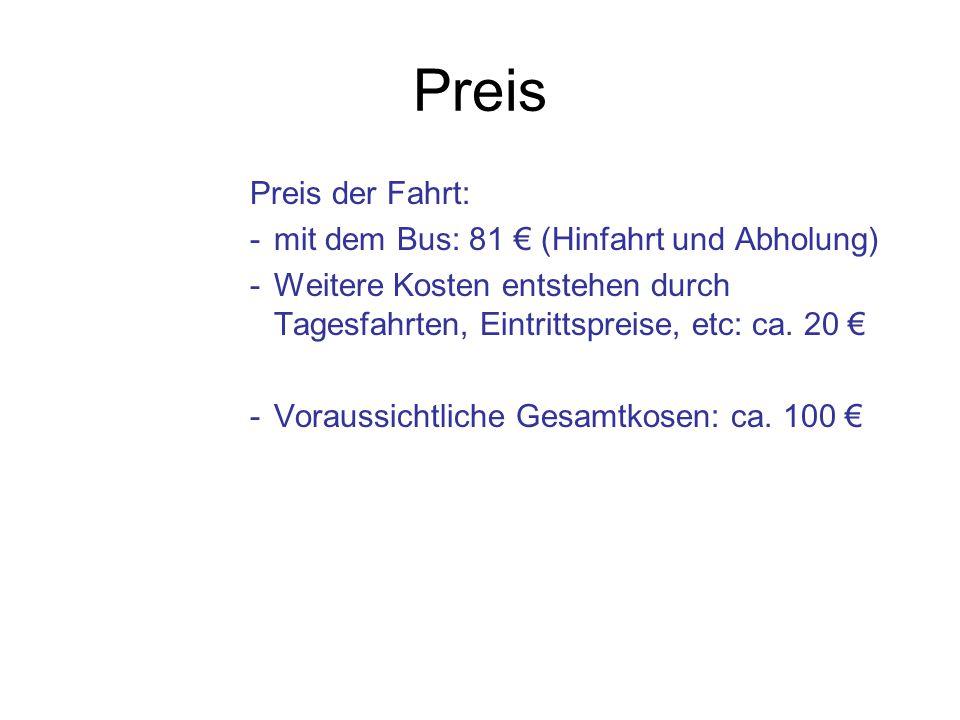 Preis Preis der Fahrt: -mit dem Bus: 81 € (Hinfahrt und Abholung) -Weitere Kosten entstehen durch Tagesfahrten, Eintrittspreise, etc: ca. 20 € -Voraus