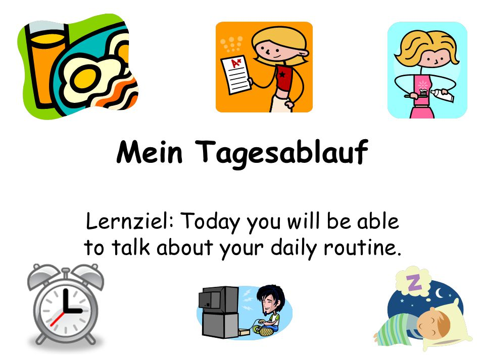 Mein Tagesablauf Lernziel: Today you will be able to talk about your daily routine.