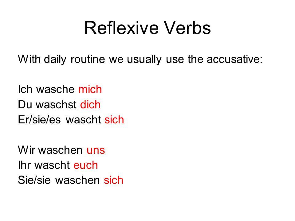 Reflexive Verbs With daily routine we usually use the accusative: Ich wasche mich Du waschst dich Er/sie/es wascht sich Wir waschen uns Ihr wascht euch Sie/sie waschen sich