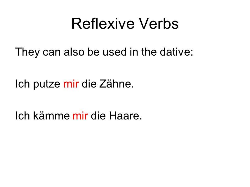 Reflexive Verbs They can also be used in the dative: Ich putze mir die Zähne. Ich kämme mir die Haare.