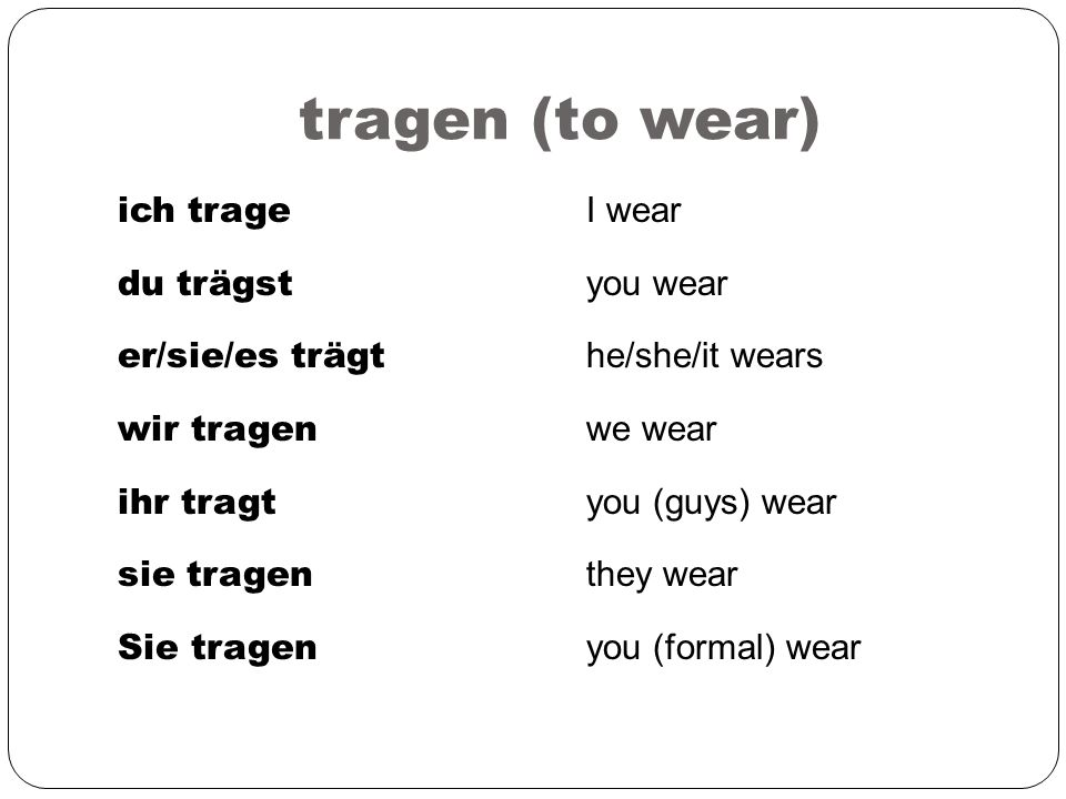 tragen (to wear) ich trage du trägst er/sie/es trägt wir tragen ihr tragt sie tragen Sie tragen I wear you wear he/she/it wears we wear you (guys) wea
