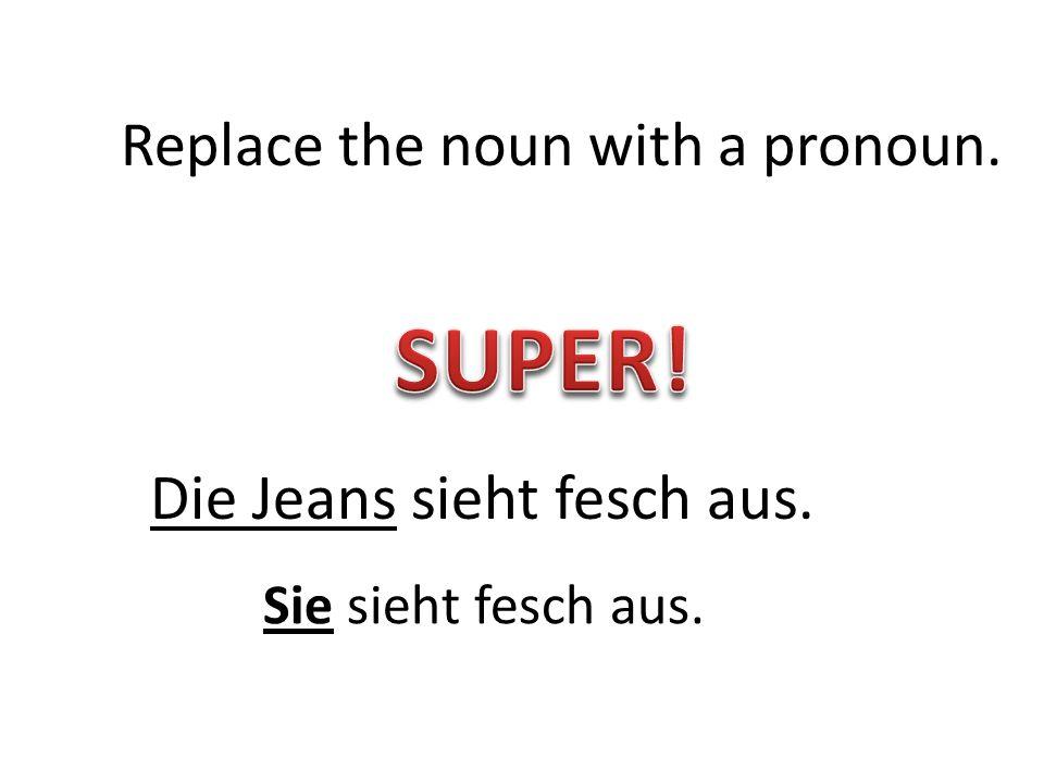 Die Jeans sieht fesch aus. Replace the noun with a pronoun. Sie sieht fesch aus.