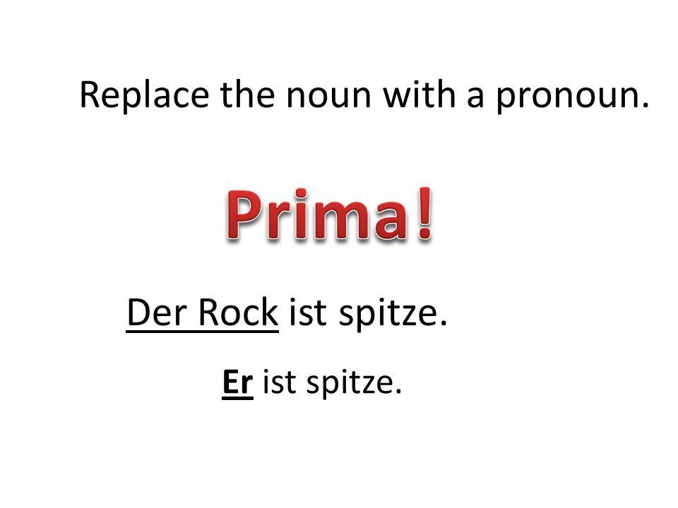 Der Rock ist spitze. Replace the noun with a pronoun. Er ist spitze.