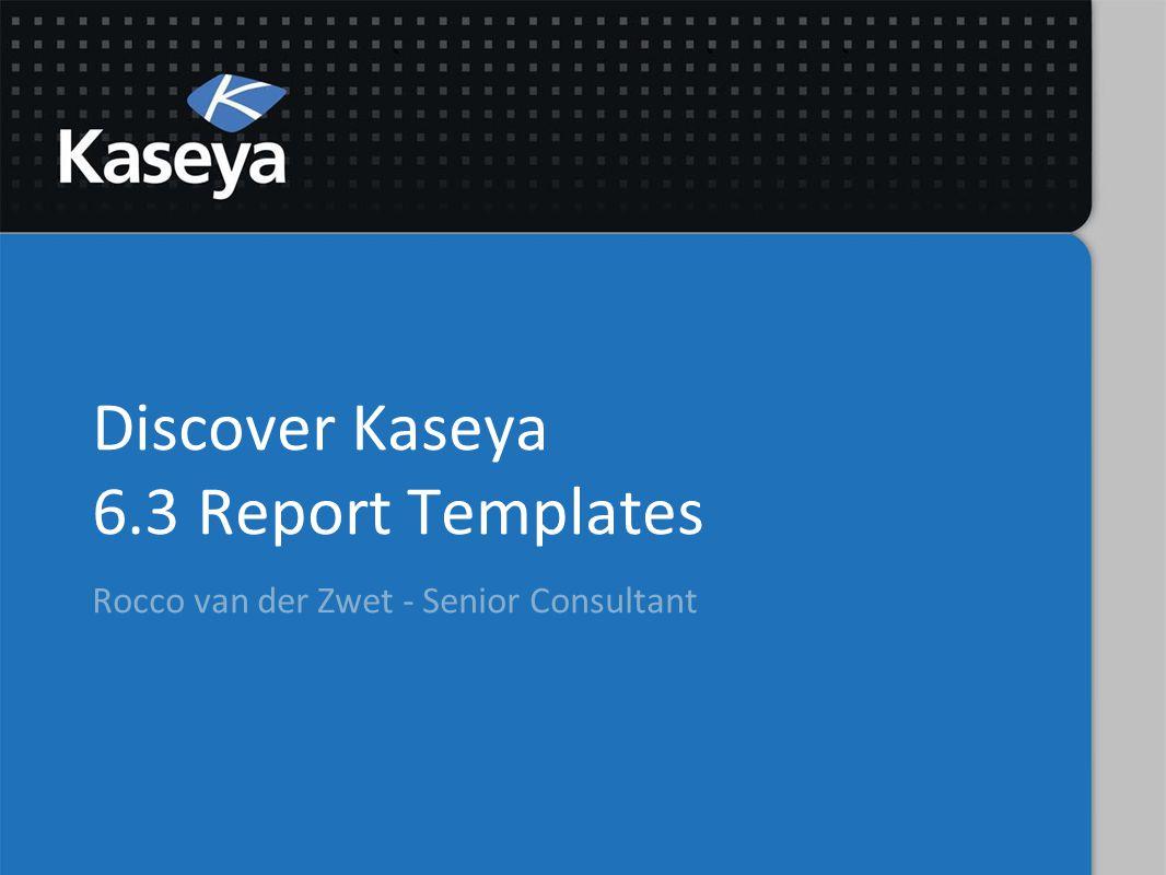 Discover Kaseya 6.3 Report Templates Rocco van der Zwet - Senior Consultant