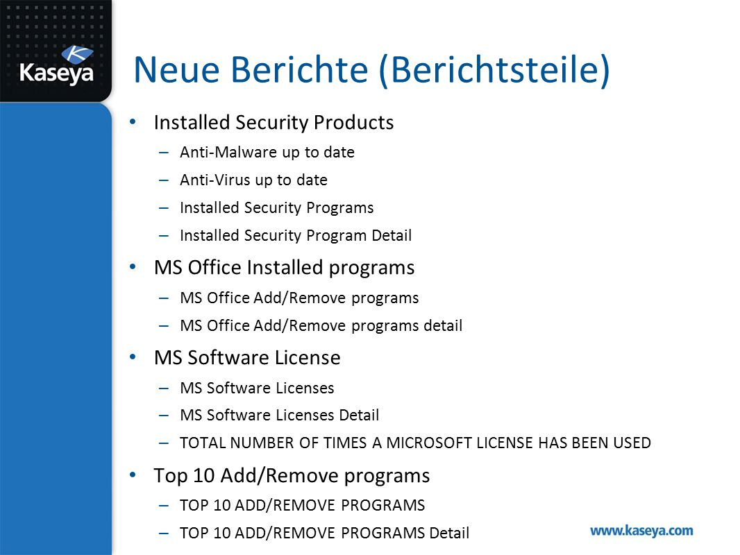 Neue Berichte (Berichtsteile) Installed Security Products – Anti-Malware up to date – Anti-Virus up to date – Installed Security Programs – Installed Security Program Detail MS Office Installed programs – MS Office Add/Remove programs – MS Office Add/Remove programs detail MS Software License – MS Software Licenses – MS Software Licenses Detail – TOTAL NUMBER OF TIMES A MICROSOFT LICENSE HAS BEEN USED Top 10 Add/Remove programs – TOP 10 ADD/REMOVE PROGRAMS – TOP 10 ADD/REMOVE PROGRAMS Detail