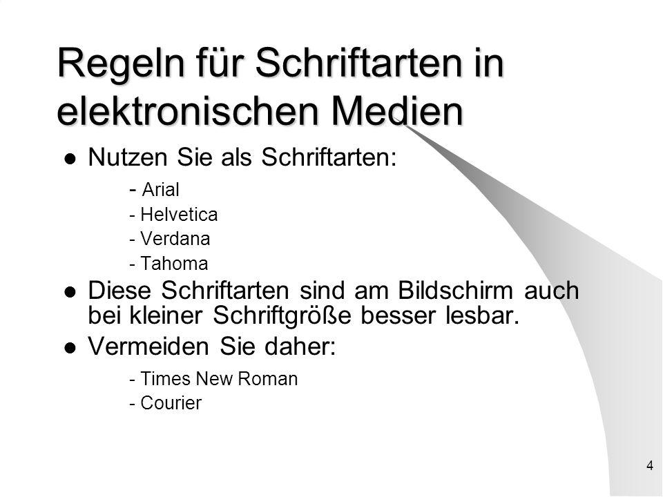 4 Regeln für Schriftarten in elektronischen Medien Nutzen Sie als Schriftarten: - Arial - Helvetica - Verdana - Tahoma Diese Schriftarten sind am Bildschirm auch bei kleiner Schriftgröße besser lesbar.