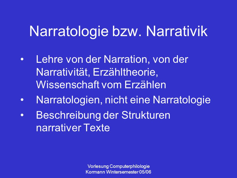 Vorlesung Computerphilologie Kormann Wintersemester 05/06 Narratologie bzw. Narrativik Lehre von der Narration, von der Narrativität, Erzähltheorie, W