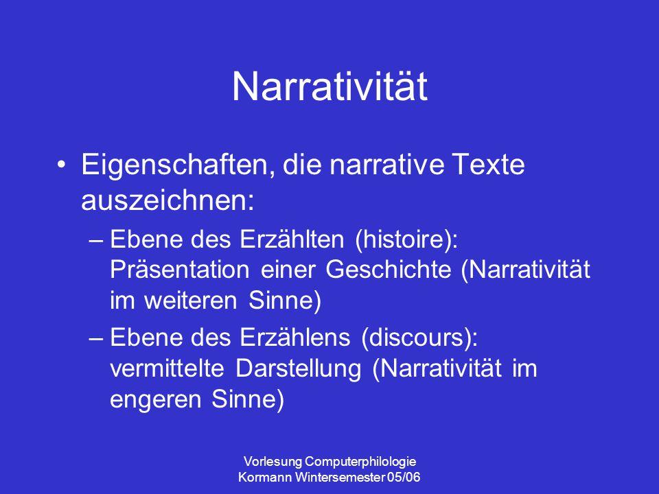 Vorlesung Computerphilologie Kormann Wintersemester 05/06 Narrativität Eigenschaften, die narrative Texte auszeichnen: –Ebene des Erzählten (histoire)