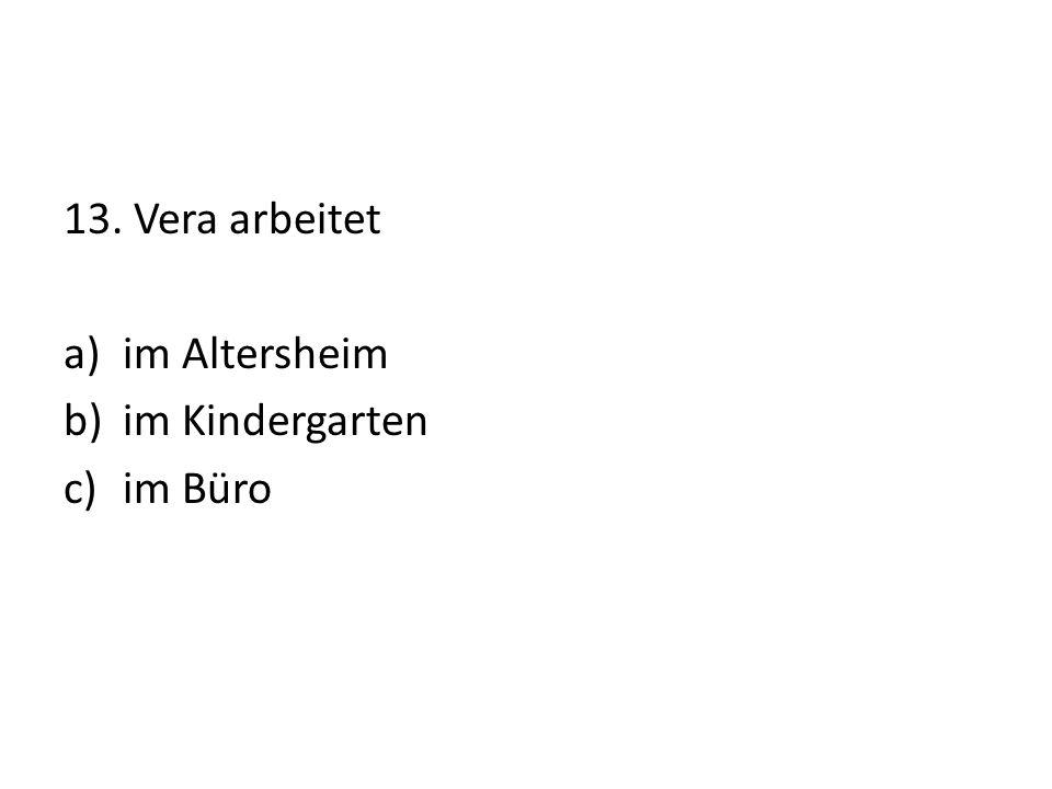 13. Vera arbeitet a)im Altersheim b)im Kindergarten c)im Büro