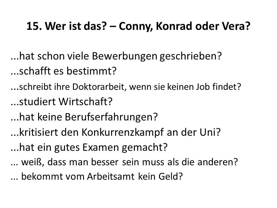 15. Wer ist das? – Conny, Konrad oder Vera?...hat schon viele Bewerbungen geschrieben?...schafft es bestimmt?... schreibt ihre Doktorarbeit, wenn sie