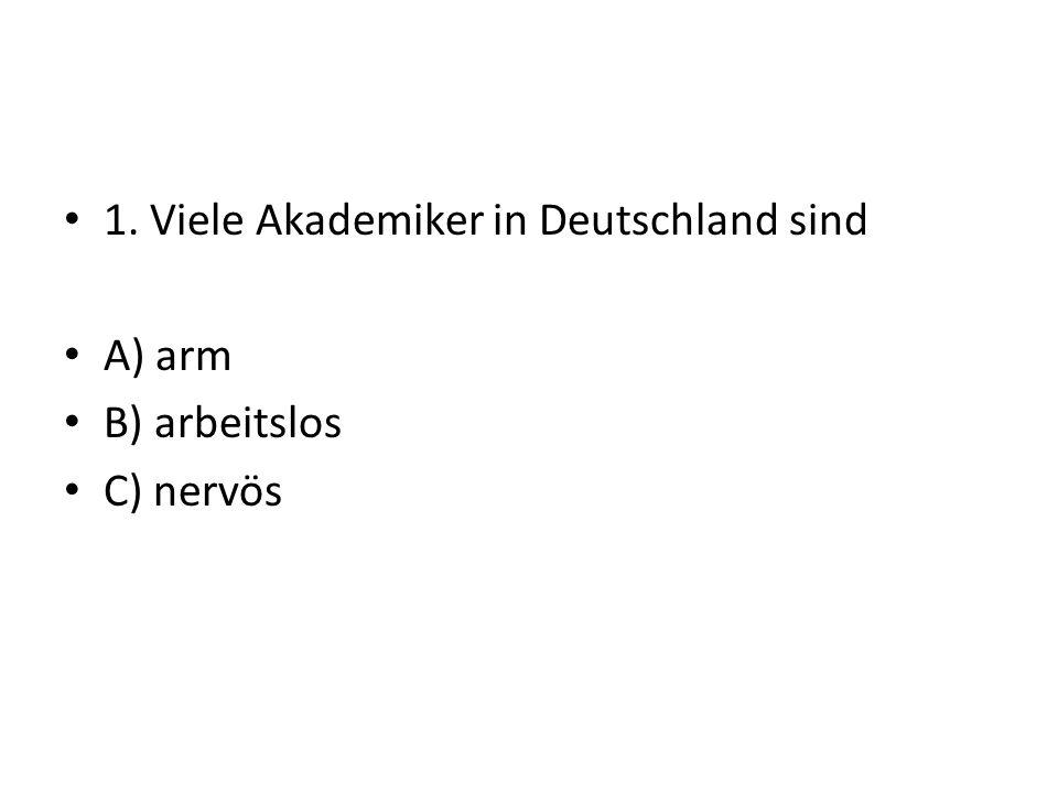 1. Viele Akademiker in Deutschland sind A) arm B) arbeitslos C) nervös