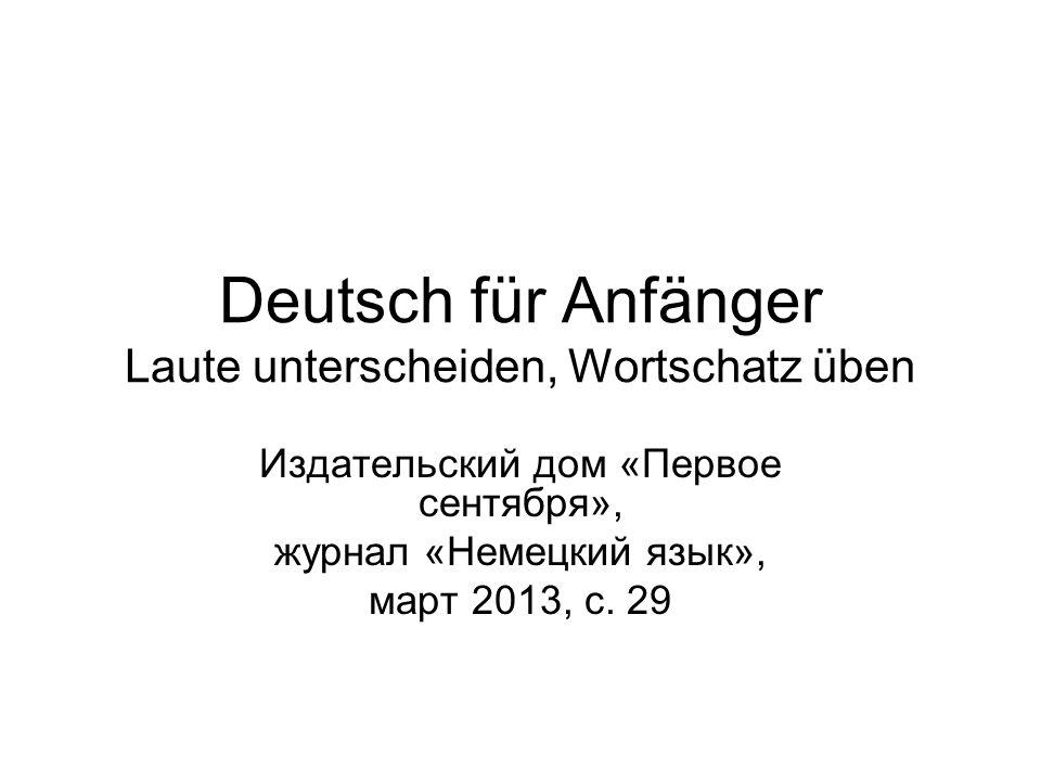 Deutsch für Anfänger Laute unterscheiden, Wortschatz üben Издательский дом «Первое сентября», журнал «Немецкий язык», март 2013, с.