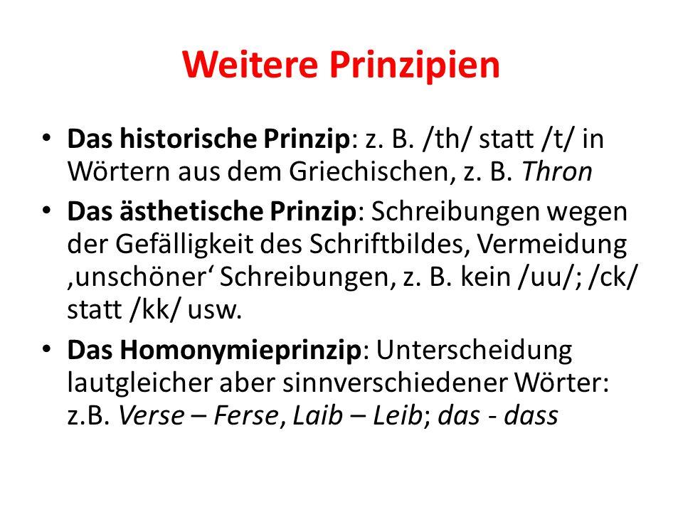 Weitere Prinzipien Das historische Prinzip: z. B. /th/ statt /t/ in Wörtern aus dem Griechischen, z. B. Thron Das ästhetische Prinzip: Schreibungen we
