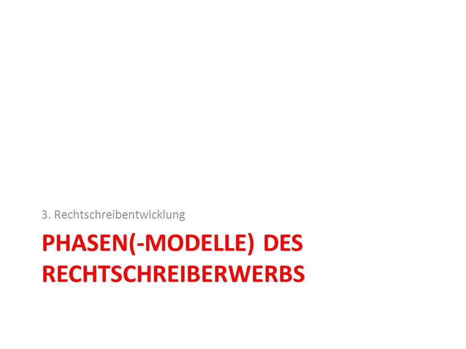 PHASEN(-MODELLE) DES RECHTSCHREIBERWERBS 3. Rechtschreibentwicklung