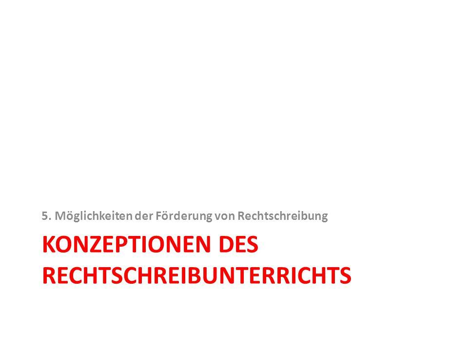 KONZEPTIONEN DES RECHTSCHREIBUNTERRICHTS 5. Möglichkeiten der Förderung von Rechtschreibung