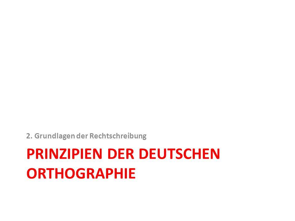 PRINZIPIEN DER DEUTSCHEN ORTHOGRAPHIE 2. Grundlagen der Rechtschreibung