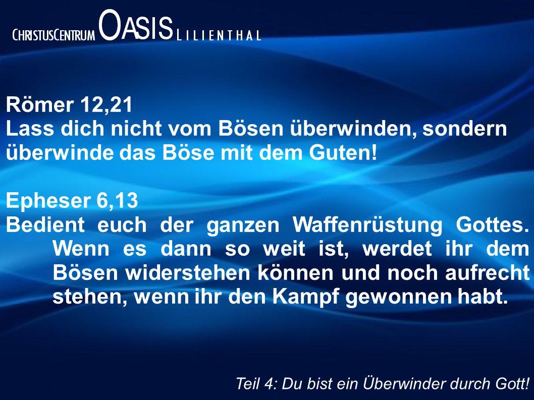 Römer 12,21 Lass dich nicht vom Bösen überwinden, sondern überwinde das Böse mit dem Guten! Epheser 6,13 Bedient euch der ganzen Waffenrüstung Gottes.