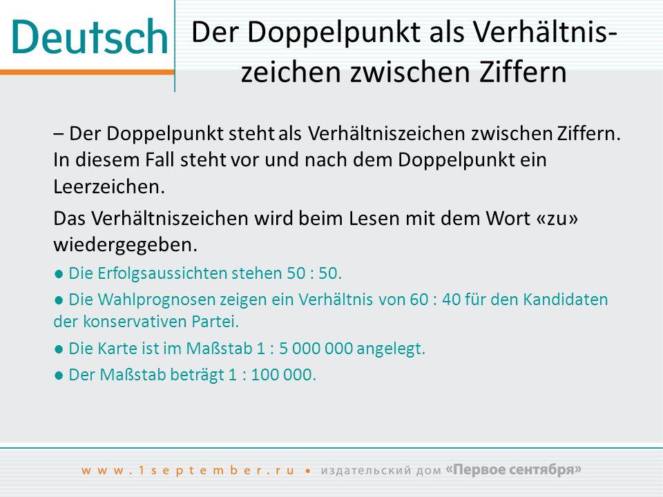 Der Doppelpunkt als Verhältnis- zeichen zwischen Ziffern ‒ Bei der Angabe von Sportergebnissen drückt der Doppelpunkt das Verhältnis zwischen Plus und Minus bei der Punkte- und Torezählung aus: ● MSV Duisburg – 1.