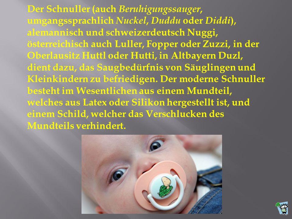 Der Schnuller (auch Beruhigungssauger, umgangssprachlich Nuckel, Duddu oder Diddi ), alemannisch und schweizerdeutsch Nuggi, österreichisch auch Luller, Fopper oder Zuzzi, in der Oberlausitz Huttl oder Hutti, in Altbayern Duzl, dient dazu, das Saugbedürfnis von Säuglingen und Kleinkindern zu befriedigen.