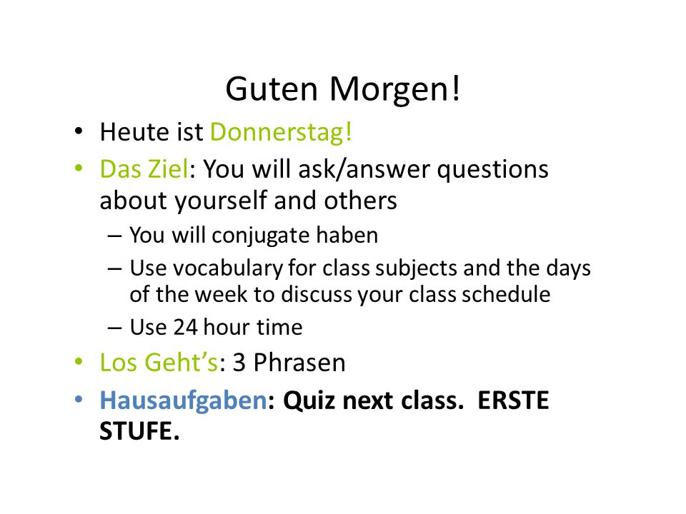 Guten Morgen! Heute ist Donnerstag! Das Ziel: You will ask/answer questions about yourself and others – You will conjugate haben – Use vocabulary for