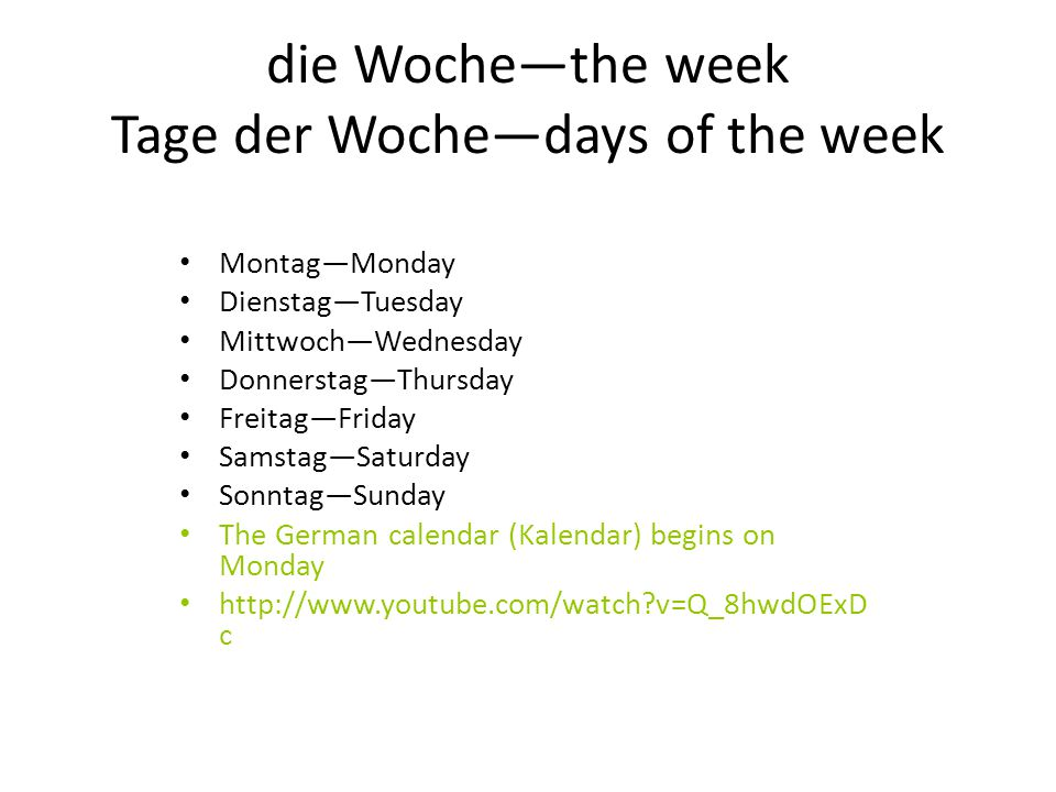 die Woche—the week Tage der Woche—days of the week Montag—Monday Dienstag—Tuesday Mittwoch—Wednesday Donnerstag—Thursday Freitag—Friday Samstag—Saturday Sonntag—Sunday The German calendar (Kalendar) begins on Monday http://www.youtube.com/watch?v=Q_8hwdOExD c