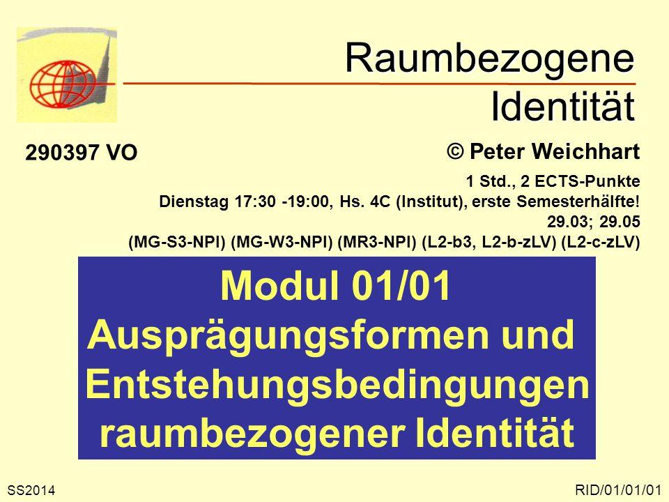Raumbezogene Identität RID/01/01/01 © Peter Weichhart Modul 01/01 Ausprägungsformen und Entstehungsbedingungen raumbezogener Identität SS2014 290397 VO 1 Std., 2 ECTS-Punkte Dienstag 17:30 -19:00, Hs.