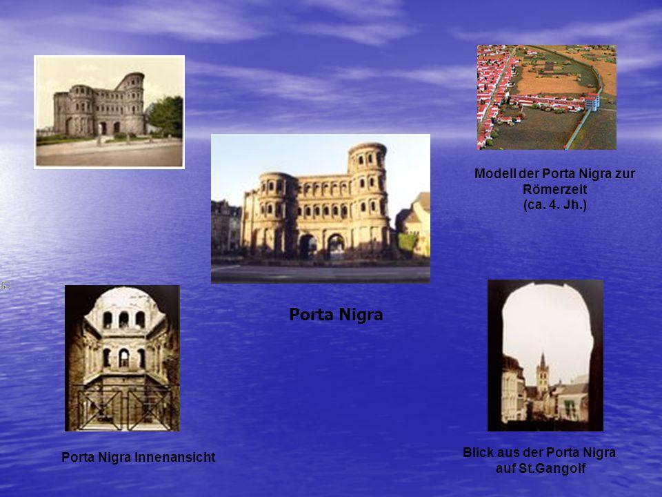 Modell der Porta Nigra zur Römerzeit (ca. 4. Jh.) Porta Nigra Innenansicht Porta Nigra Blick aus der Porta Nigra auf St.Gangolf