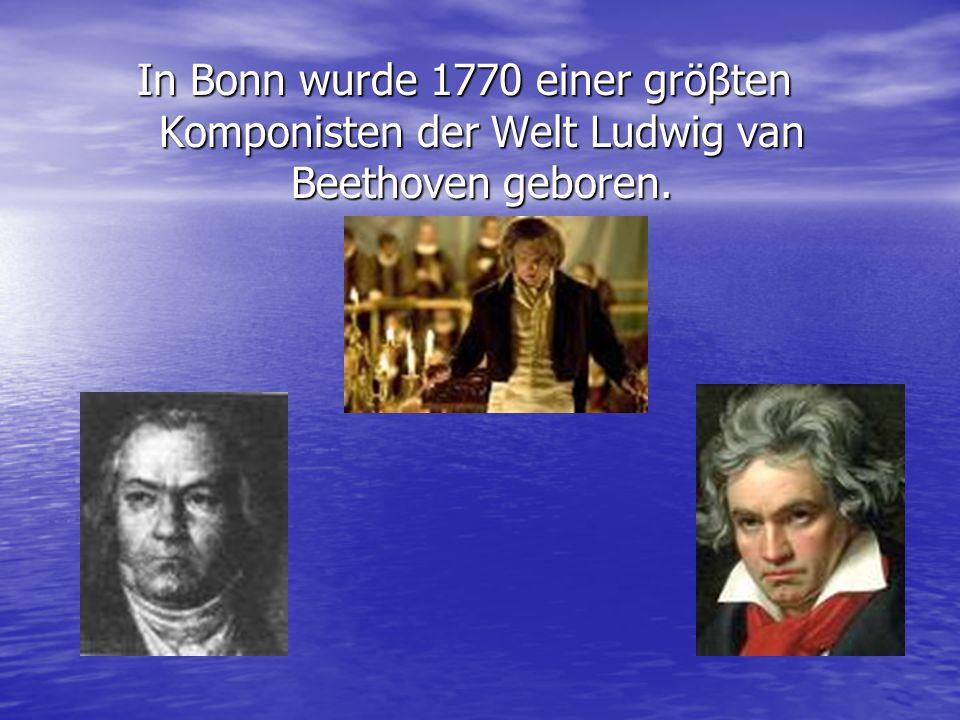 In Bonn wurde 1770 einer gröβten Komponisten der Welt Ludwig van Beethoven geboren.