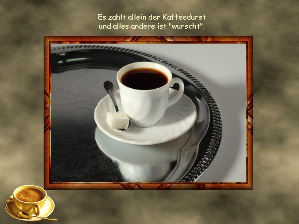 Es zählt allein der Kaffeedurst und alles andere ist wurscht .
