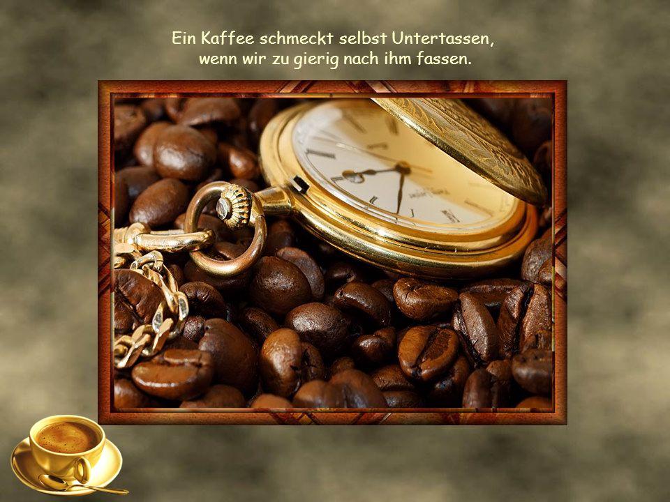 Ein Kaffee schmeckt selbst Untertassen, wenn wir zu gierig nach ihm fassen.