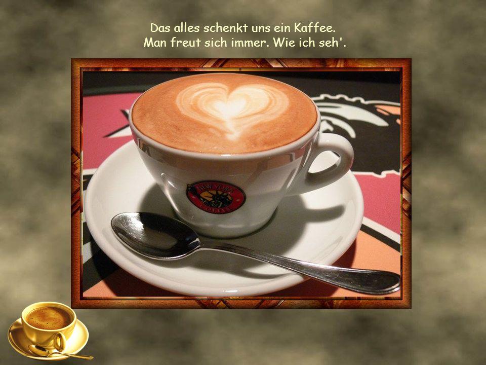 Das alles schenkt uns ein Kaffee. Man freut sich immer. Wie ich seh .