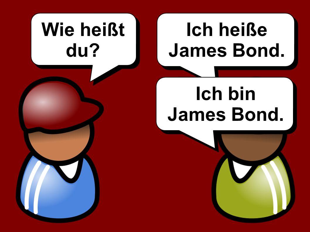 Wie heißt du? Ich heiße James Bond. Ich bin James Bond.