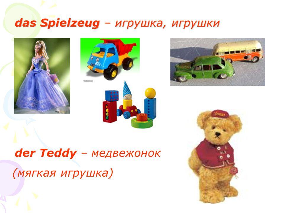 das Spielzeug – игрушка, игрушки der Teddy – медвежонок (мягкая игрушка)