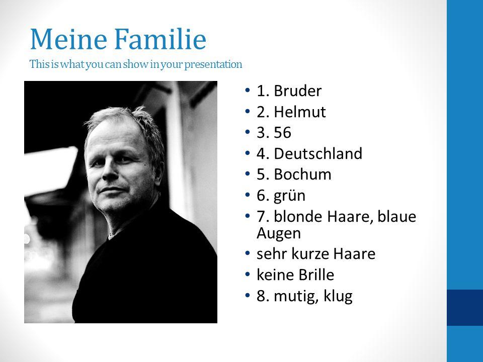 Meine Familie This is what you can show in your presentation 1. Bruder 2. Helmut 3. 56 4. Deutschland 5. Bochum 6. grün 7. blonde Haare, blaue Augen s