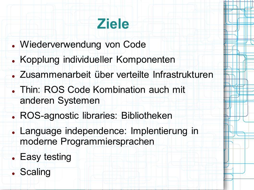 Ziele Wiederverwendung von Code Kopplung individueller Komponenten Zusammenarbeit über verteilte Infrastrukturen Thin: ROS Code Kombination auch mit a