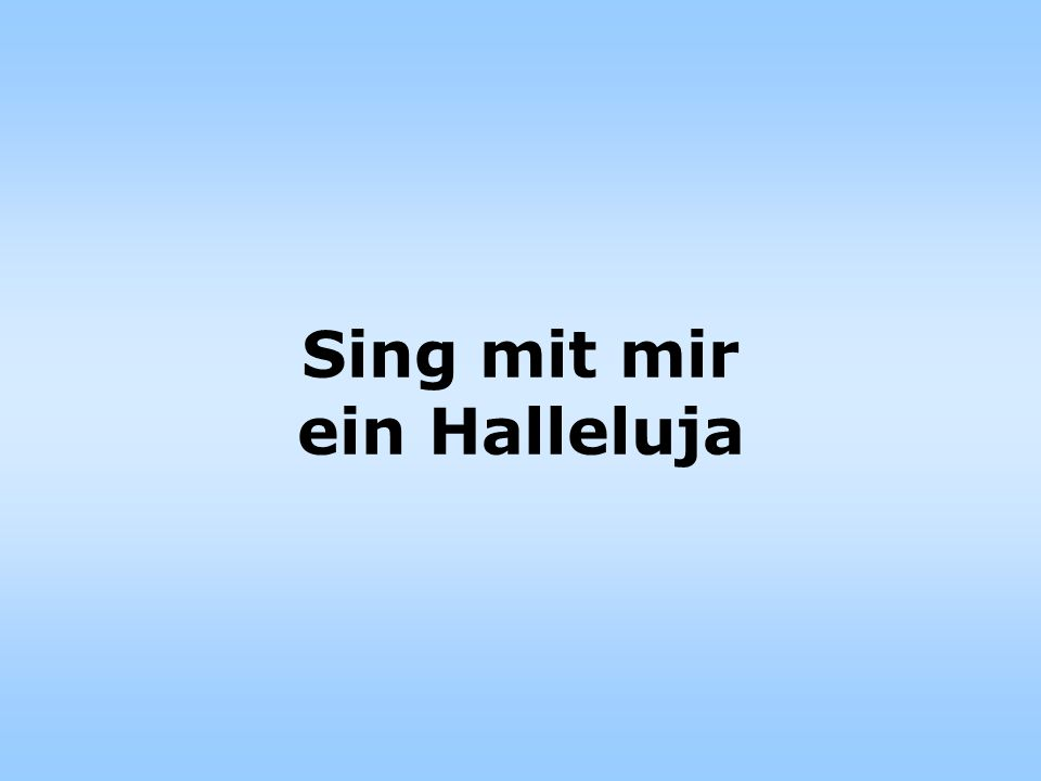 Sing mit mir ein Halleluja, sing mit mir ein Dankeschön, denn im Danken, da liegt Segen und im Danken preis ich ihn.