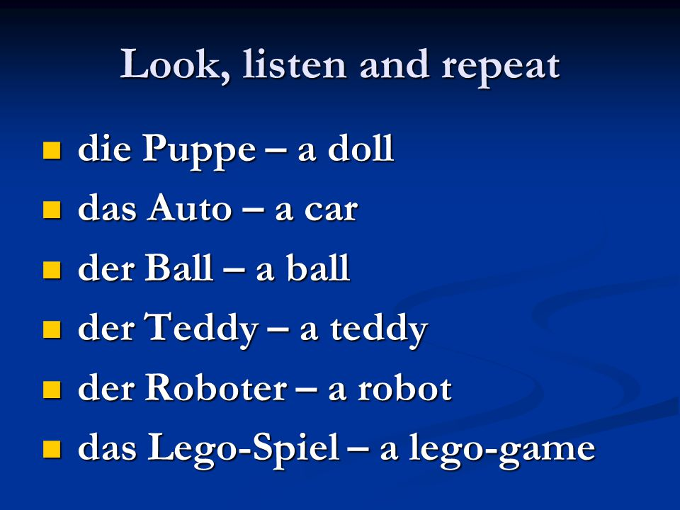 Look, listen and repeat die Puppe – a doll die Puppe – a doll das Auto – a car das Auto – a car der Ball – a ball der Ball – a ball der Teddy – a teddy der Teddy – a teddy der Roboter – a robot der Roboter – a robot das Lego-Spiel – a lego-game das Lego-Spiel – a lego-game