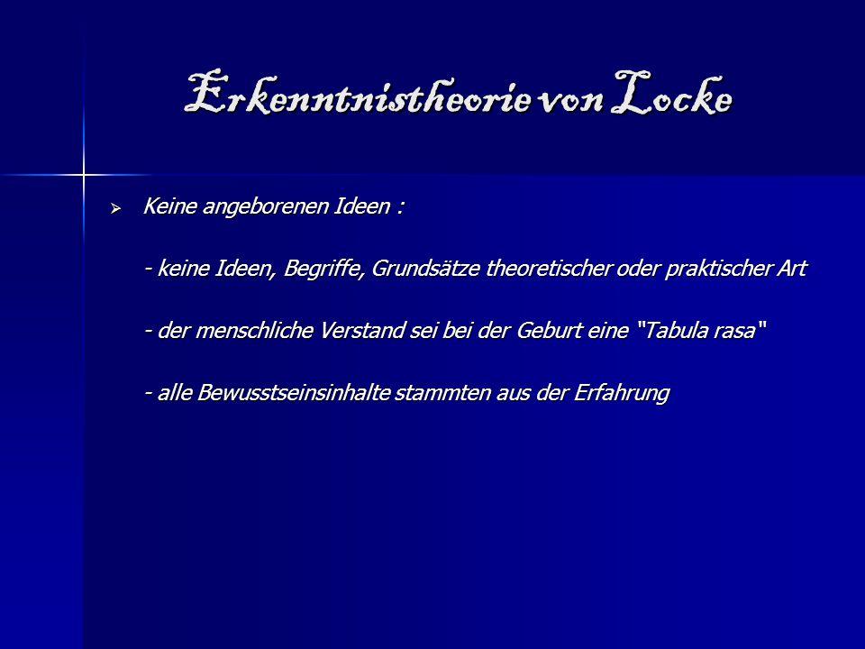 Erkenntnistheorie von Locke  Keine angeborenen Ideen : - keine Ideen, Begriffe, Grundsätze theoretischer oder praktischer Art - der menschliche Verst