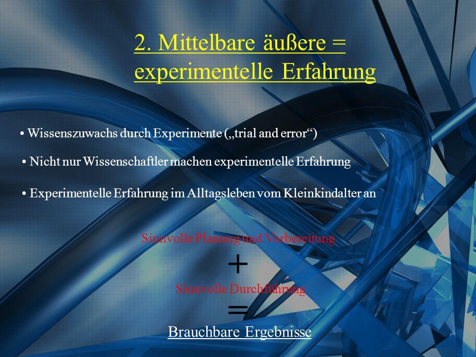 """2. Mittelbare äußere = experimentelle Erfahrung Wissenszuwachs durch Experimente (""""trial and error"""") Nicht nur Wissenschaftler machen experimentelle E"""