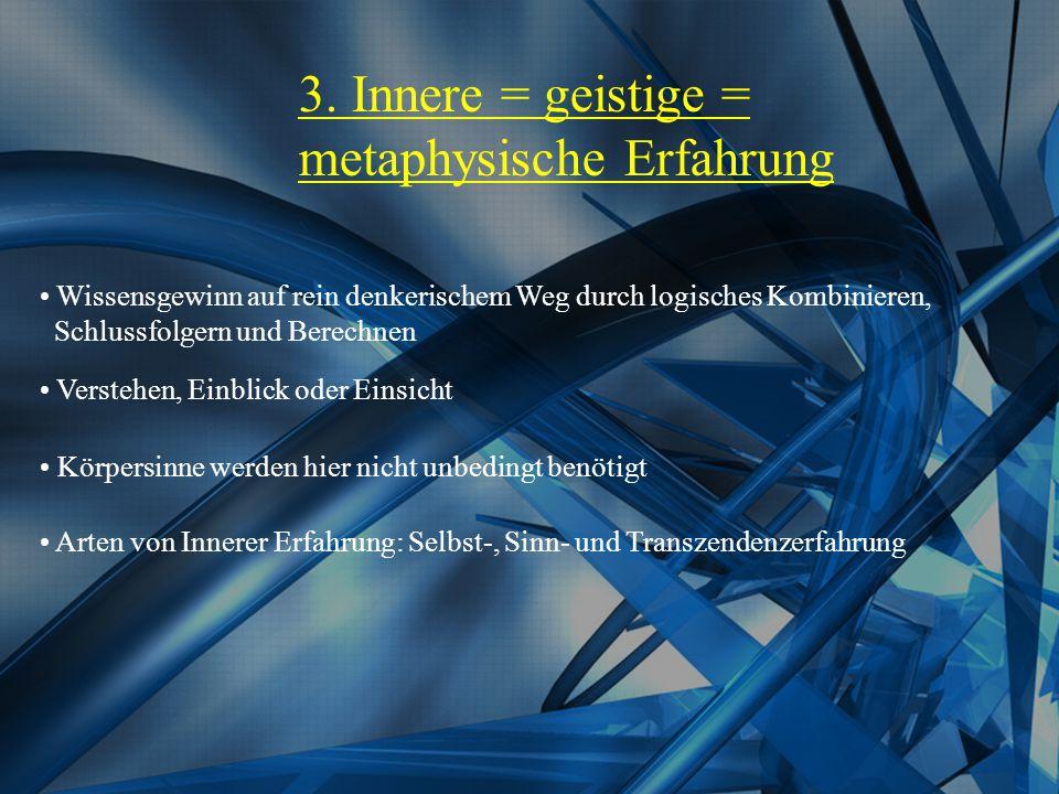 3. Innere = geistige = metaphysische Erfahrung Wissensgewinn auf rein denkerischem Weg durch logisches Kombinieren, Schlussfolgern und Berechnen Verst