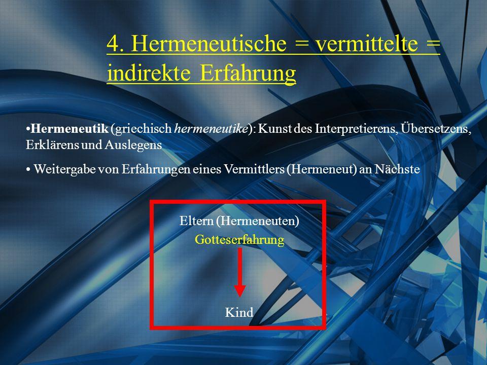 4. Hermeneutische = vermittelte = indirekte Erfahrung Weitergabe von Erfahrungen eines Vermittlers (Hermeneut) an Nächste Eltern (Hermeneuten) Gottese
