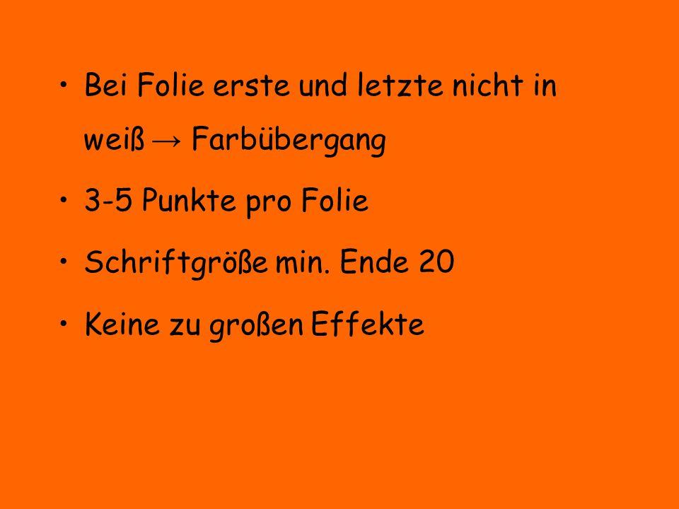 Bei Folie erste und letzte nicht in weiß → Farbübergang 3-5 Punkte pro Folie Schriftgröße min. Ende 20 Keine zu großen Effekte