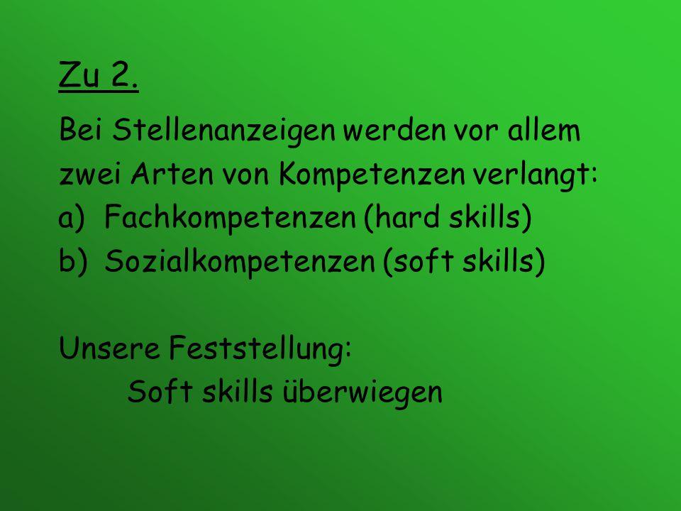 Zu 2. Bei Stellenanzeigen werden vor allem zwei Arten von Kompetenzen verlangt: a)Fachkompetenzen (hard skills) b)Sozialkompetenzen (soft skills) Unse