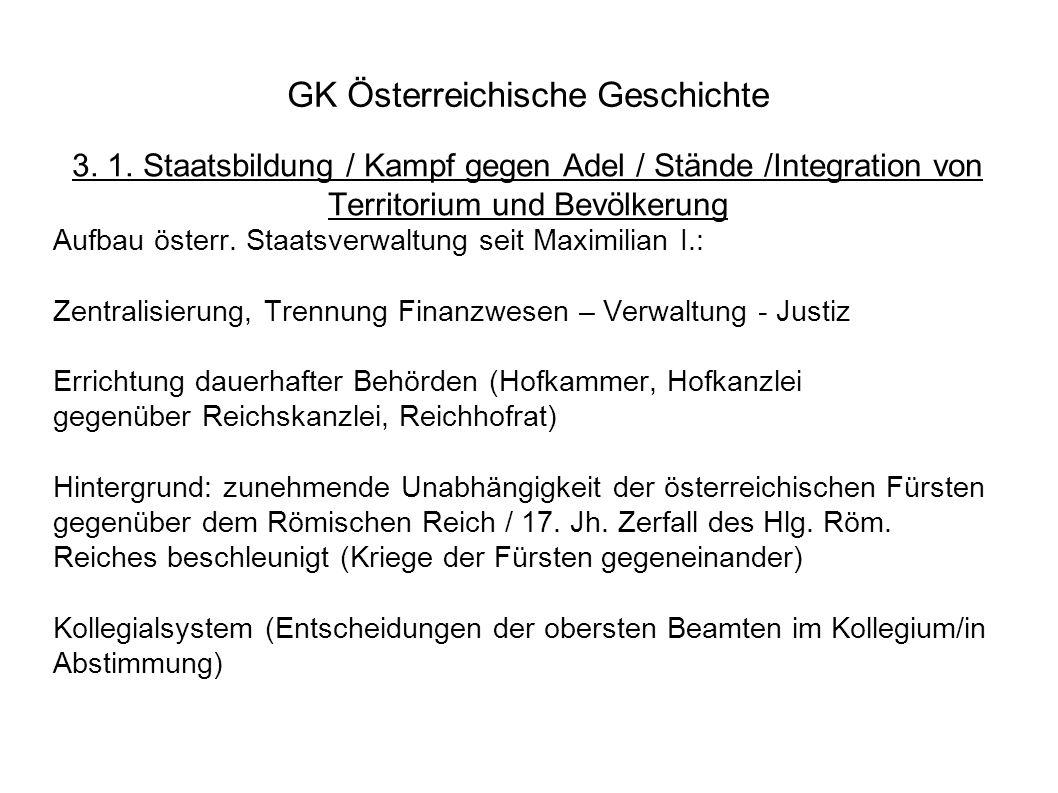 GK Österreichische Geschichte 3. 1. Staatsbildung / Kampf gegen Adel / Stände /Integration von Territorium und Bevölkerung Aufbau österr. Staatsverwal