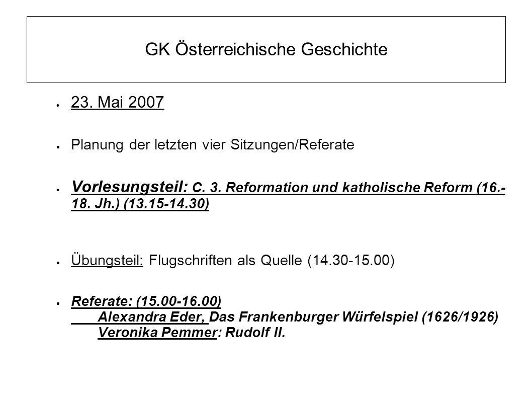 GK Österreichische Geschichte  23. Mai 2007  Planung der letzten vier Sitzungen/Referate  Vorlesungsteil: C. 3. Reformation und katholische Reform