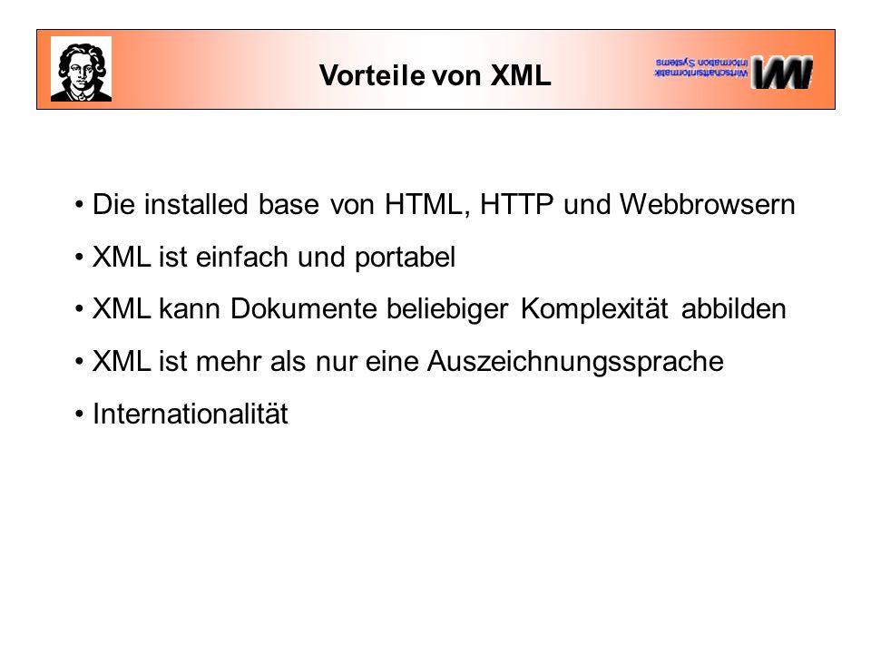 Vorteile von XML Die installed base von HTML, HTTP und Webbrowsern XML ist einfach und portabel XML kann Dokumente beliebiger Komplexität abbilden XML ist mehr als nur eine Auszeichnungssprache Internationalität