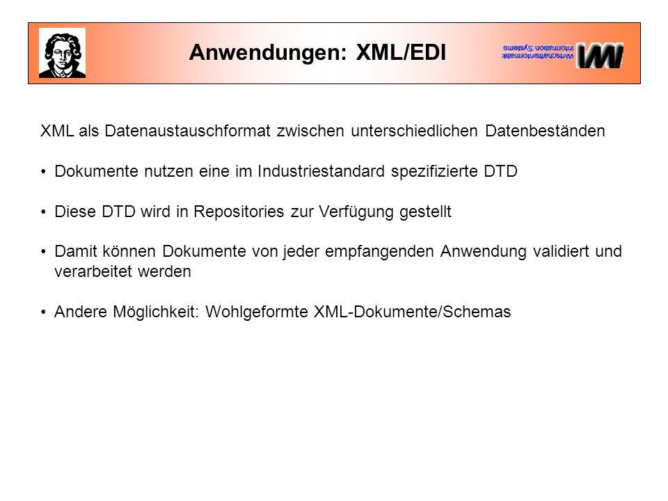 Anwendungen: XML/EDI XML als Datenaustauschformat zwischen unterschiedlichen Datenbeständen Dokumente nutzen eine im Industriestandard spezifizierte DTD Diese DTD wird in Repositories zur Verfügung gestellt Damit können Dokumente von jeder empfangenden Anwendung validiert und verarbeitet werden Andere Möglichkeit: Wohlgeformte XML-Dokumente/Schemas